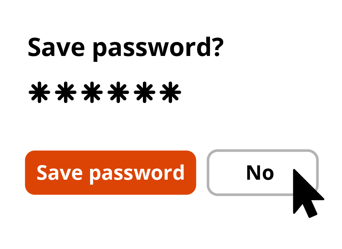 Selecting no when a browser asks to remember or save your password is an important security step